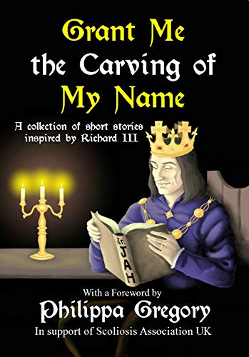 Grant Me the Carving of My Name: An anthology of short fiction inspired by King Richard III (English Edition) por Alex Marchant
