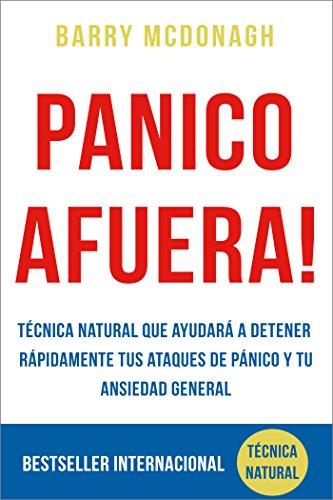 Panico Afuera: Técnica Natural que ayudará a detener rápidamente tus Ataques de Pánico y tu Ansiedad General por Barry McDonagh