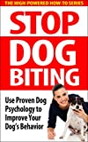 Stop Dog Biting: Use Proven Dog Psychology to Improve Your Dog's Behavior (dog biting, dog behavior, dog aggression, dog training tips, how to train your dog, puppy biting, dog psychology)