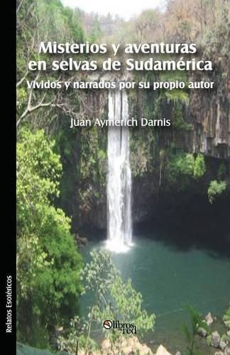 Misterios y Aventuras En Selvas de Sudamerica Vividos y Narrados Por Su Propio Autor