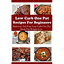 Low Carb One Pot Recipes For Beginners: Delicious Low Carb One Pot Meals (Low Carb Cookbook) (English Edition)
