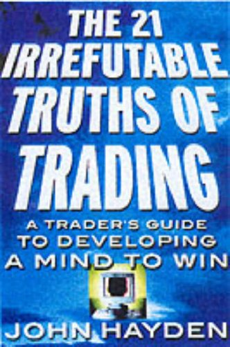 The 21 Irrefutable Truths of Trading: A Trader's Guide to Developing a Mind to Win por John Hayden