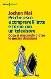 Scarica Libro Perche esco a comprare il latte e torno con un televisore Cosa si nasconde dietro le nostre decisioni (PDF,EPUB,MOBI) Online Italiano Gratis