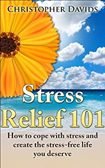 Stress Relief 101: How to cope with stress and create the stress-free life you deserve (Life management, reliefs and cures) by [Davids, Christopher]