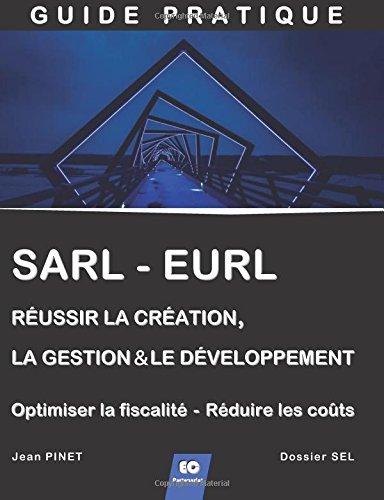 SARL - EURL : Réussir la création, la gestion & le développement  (+ Optimiser la fiscalité - Réduire les coûts)