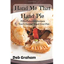 Hand Me That Hand Pie!: Fifty Fabulous Recipes You'll Devour Hand Over Fist