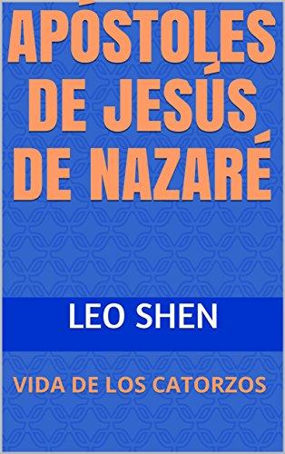 APÓSTOLES DE JESÚS DE NAZARÉ: VIDA DE LOS CATORZOS por Leo  Shen
