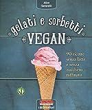 Gelati e sorbetti vegan. 90 ricette senza latte e senza zucchero raffinato