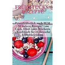 Frühstücksrezepte: Powerfrühstück nach TCM - 50 leckere Rezepte! Low Carb, Müsli oder Milchreis - Kochbuch für chinesische Frühstücksideen