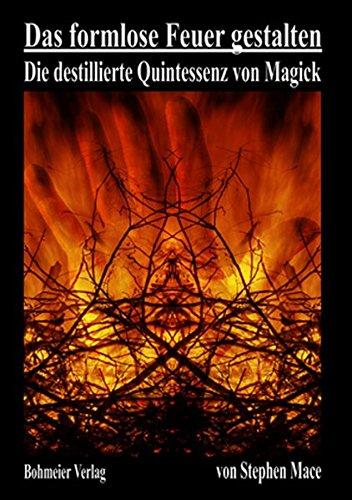 Das formlose Feuer gestalten: Die destillierte Quintessenz von Magick (Die Alchemie Himmel Der)