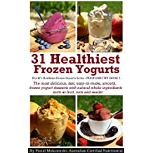 31 Healthiest Frozen Yogurts: The most delicious, fast, easy-to-make, smooth, frozen yogurt desserts with natural whole ingredients such as fruit, nuts ... Frozen Desserts Series) (English Edition)
