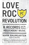Love Rock Revolution: K Records and the Rise of Independent Music (English Edition)