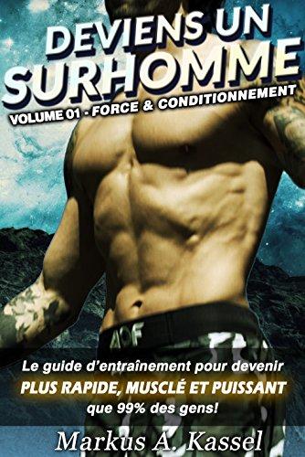 Deviens un Surhomme: le guide d'entraînement pour devenir plus rapide, musclé et puissant que 99% des gens: Volume 01 - Force & Conditionnement par Markus A. Kassel