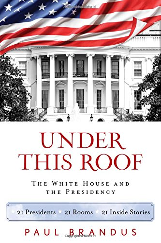Under This Roof: The White House and the Presidency-21 Presidents, 21 Rooms, 21 Inside Stories
