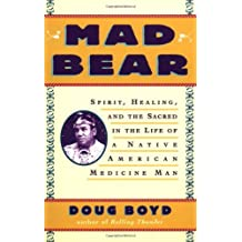 Mad Bear: Spirit, Healing and the Sacred in the Life of a Native American Medicine Man