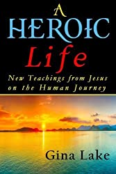 A Heroic Life: New Teachings from Jesus on the Human Journey by Gina Lake (2015-04-21)