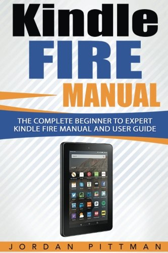 Kindle Fire Manual: The Complete Beginner to Expert Kindle Fire Manual and User Guide (Kindle Fire Owner's Manual) (Owners Fire Amazon Manual)
