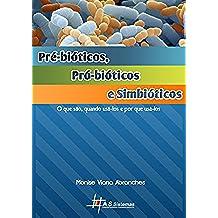Pré-bióticos, Pró-biótícos e Simbióticos: O que são, quando usá-los e por que usá-los (Portuguese Edition)