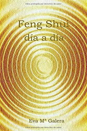 Feng Shui Día a Día: Todo fluye en un hogar Feng Shui, cuando no hay equilibrio en el hogar, no hay equilibrio en tu vida. por Eva Mª Galera Cardona