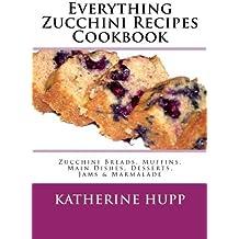Everything Zucchini Recipes Cookbook: Zucchini Breads, Muffins, Main Dishes, Desserts, Jams & Marmalade by Katherine Hupp (2013-08-12)