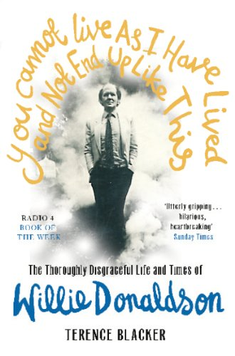 You Cannot Live As I Have Lived and Not End Up Like This: The thoroughly disgraceful life and times of Willie Donaldson (English Edition) -