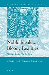 Noble Ideals and Bloody Realities: Warfare in the Middle Ages (History of Warfare)