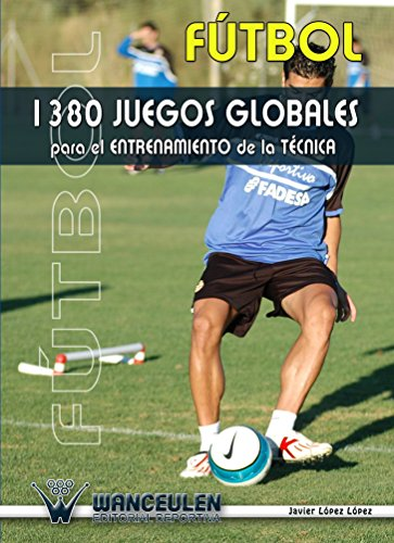 Fútbol: 1380 Juegos Para El Entrenamiento De La Técnica por Javier Lopez Lopez