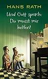 Und Gott sprach: Du musst mir helfen! von Hans Rath