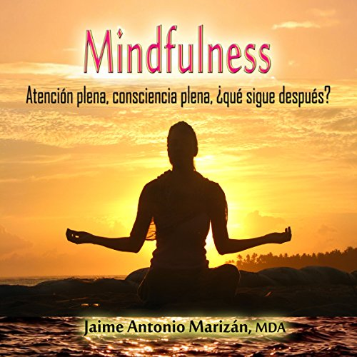 Mindfulness: Atención plena, consciencia plena. ¿Qué sigue después? [Mindfulness: Full awareness, what's next?]
