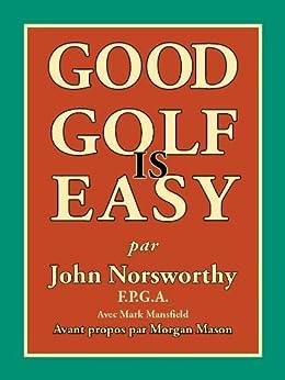 GOOD GOLF IS EASY : Jouer en confiance, avec facilite et en prenant du plaisir par [Norsworthy, John]