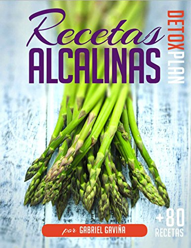 Recetas Alcalinas Detox Plan: Más de 80 Recetas Alcalinas para tu Dieta Alcalina y un detallado plan de Menús (4 semanas) por Gabriel Gaviña