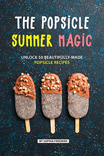The Popsicle Summer Magic: Unlock 50 Beautifully-Made Popsicle Recipes (English Edition) Tupperware Safe