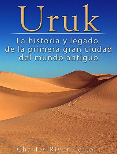 Uruk: La Historia y Legado de la Primera Gran Ciudad del Mundo Antiguo por Charles River Editors