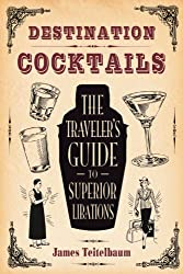 Destination: Cocktails: The Traveler's Guide to Superior Libations