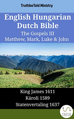 English Hungarian Dutch Bible - The Gospels III - Matthew, Mark, Luke & John: King James 1611 - Károli 1589 - Statenvertaling 1637 (Parallel Bible Halseth English Book 1630) (English Edition)