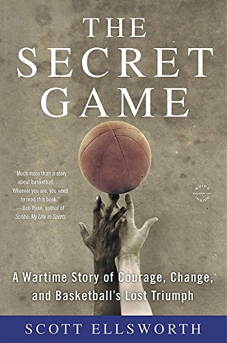 The Secret Game: A Wartime Story of Courage, Change, and Basketball's Lost Triumph -