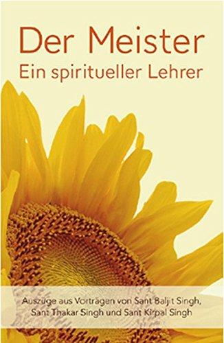 Der Meister: Ein spiritueller Lehrer: Auszüge aus Vorträgen von Sant Baljit Singh, Sant Thakar Singh und Sant Kirpal Singh