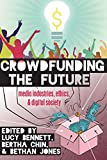 Crowdfunding the Future: Media Industries, Ethics, and Digital Society (Digital Formations)