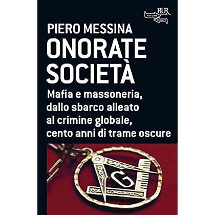 Onorate Società: Mafia E Massoneria, Dallo Sbarco Alleato Al Crimine Globale, Cento Anni Di Trame Oscure
