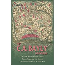 The C.A Bayly Omnibus: Comprising The Local Roots of Indian Politics; Rural Conflict and the Roots of Indian Nationalism; Rulers, townsmen, and Bazaars; Origins of Nationality in South Asia by C.A.B Bayly (2009-08-20)