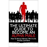 Alpha Male: The Ultimate Guide To Become An Alpha Male: How To Attract Women, Win In Life And Be Confident (Alpha, Become Alpha Male, Attract Women, Alpha ... Beta Male, Alpha Female) (English Edition)