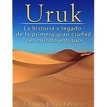 Uruk: La Historia y Legado de la Primera Gran Ciudad del Mundo Antiguo (Spanish Edition)