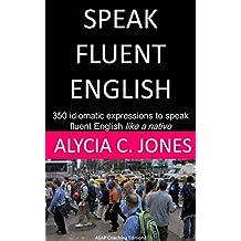 Speak Fluent English: 350 idiomatic expressions to speak English like a native (English Edition)