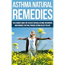 Asthma Natural Remedies: The Ultimate Guide for the Best Natural Asthma Treatments & Remedies that will Provide Asthma Relief for Life (asthma cure, natural ... asthma for children, asthma relief)