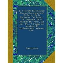 Le Coloriste Enlumineur: Journal D'enseignement Du Dessin, De La Miniature, Des Émaux, De L'aquarelle, De La Peinture Sur Verre, Sur Soie, Etc., À ... Amateurs Et Professionnels, Volumes 4-6...