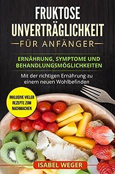 Fruktose Unverträglichkeit für Anfänger: Ernährung, Symptome und Behandlungsmöglichkeiten. Mit der richtigen Ernährung zu einem neuen Wohlbefinden. Inklusive vieler Rezepte zum nachmachen.