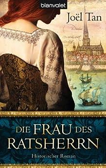 Die Frau des Ratsherrn: Historischer Roman von [Tan, Joël]