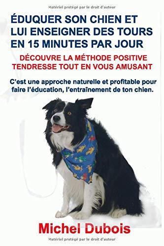 Éduquer son chien et lui enseigner des Tours en 15 Minutes par Jour: Découvre la Méthode Positive Tendresse par Michel Dubois