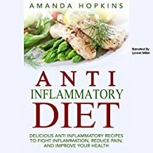 Anti-Inflammatory Diet: Delicious Anti-Inflammatory Recipes to Fight Inflammation, Reduce Pain, and Improve Your Health
