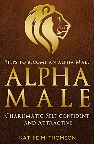 Alpha Male: Steps to Become an Alpha Male - Charismatic, Self-confident and Attractive